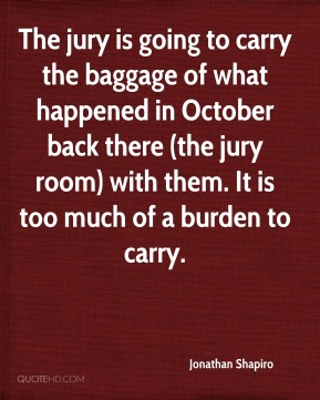 The jury is going to carry the baggage of what happened in October back there (the jury room) with them. It is too much of a burden to carry.