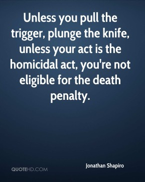 Unless you pull the trigger, plunge the knife, unless your act is the homicidal act, you're not eligible for the death penalty.