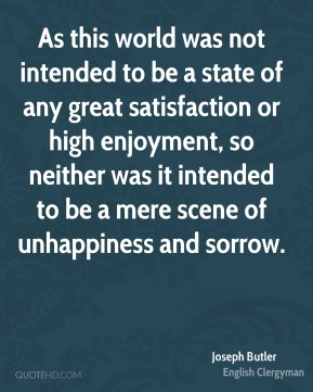 Joseph Butler - As this world was not intended to be a state of any great satisfaction or high enjoyment, so neither was it intended to be a mere scene of unhappiness and sorrow.