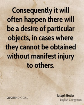 Consequently it will often happen there will be a desire of particular objects, in cases where they cannot be obtained without manifest injury to others.