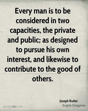Every man is to be considered in two capacities, the private and public; as designed to pursue his own interest, and likewise to contribute to the good of others.
