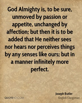 Joseph Butler - God Almighty is, to be sure, unmoved by passion or appetite, unchanged by affection; but then it is to be added that He neither sees nor hears nor perceives things by any senses like ours; but in a manner infinitely more perfect.