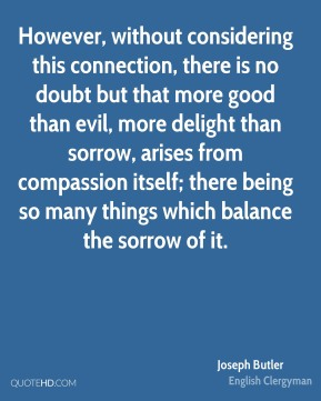 Joseph Butler - However, without considering this connection, there is no doubt but that more good than evil, more delight than sorrow, arises from compassion itself; there being so many things which balance the sorrow of it.