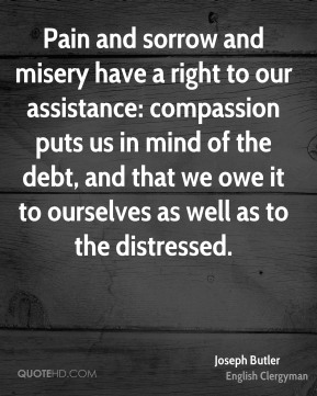 Pain and sorrow and misery have a right to our assistance: compassion puts us in mind of the debt, and that we owe it to ourselves as well as to the distressed.