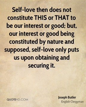 Self-love then does not constitute THIS or THAT to be our interest or good; but, our interest or good being constituted by nature and supposed, self-love only puts us upon obtaining and securing it.