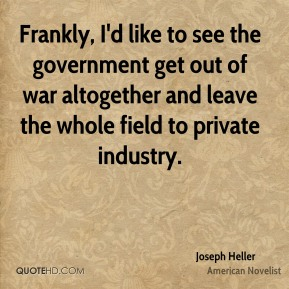Joseph Heller - Frankly, I'd like to see the government get out of war altogether and leave the whole field to private industry.