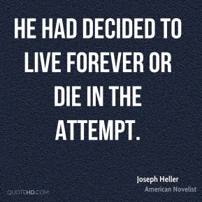 Joseph Heller - He had decided to live forever or die in the attempt.