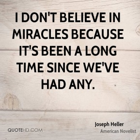 I don't believe in miracles because it's been a long time since we've had any.