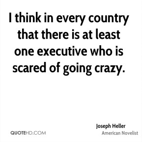 I think in every country that there is at least one executive who is scared of going crazy.