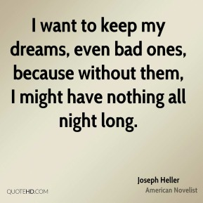 Joseph Heller - I want to keep my dreams, even bad ones, because without them, I might have nothing all night long.