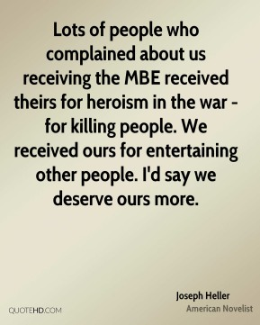 Joseph Heller - Lots of people who complained about us receiving the MBE received theirs for heroism in the war - for killing people. We received ours for entertaining other people. I'd say we deserve ours more.