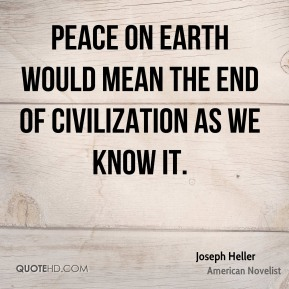 Peace on earth would mean the end of civilization as we know it.