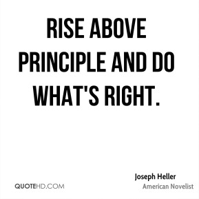 Joseph Heller - Rise above principle and do what's right.