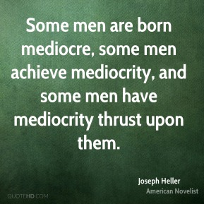 Joseph Heller - Some men are born mediocre, some men achieve mediocrity, and some men have mediocrity thrust upon them.