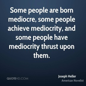 Joseph Heller - Some people are born mediocre, some people achieve mediocrity, and some people have mediocrity thrust upon them.