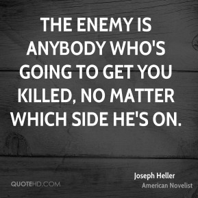 Joseph Heller - The enemy is anybody who's going to get you killed, no matter which side he's on.
