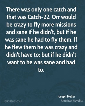 There was only one catch and that was Catch-22. Orr would be crazy to fly more missions and sane if he didn't, but if he was sane he had to fly them. If he flew them he was crazy and didn't have to; but if he didn't want to he was sane and had to.