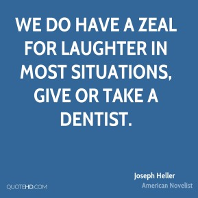 Joseph Heller - We do have a zeal for laughter in most situations, give or take a dentist.