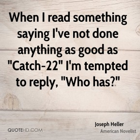 """When I read something saying I've not done anything as good as """"Catch-22"""" I'm tempted to reply, """"Who has?"""""""