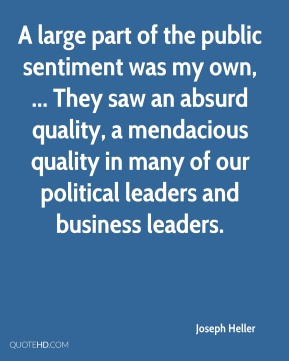 Joseph Heller  - A large part of the public sentiment was my own, ... They saw an absurd quality, a mendacious quality in many of our political leaders and business leaders.