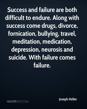 Joseph Heller  - Success and failure are both difficult to endure. Along with success come drugs, divorce, fornication, bullying, travel, meditation, medication, depression, neurosis and suicide. With failure comes failure.
