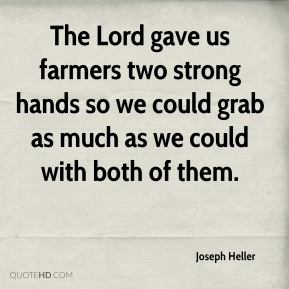Joseph Heller  - The Lord gave us farmers two strong hands so we could grab as much as we could with both of them.