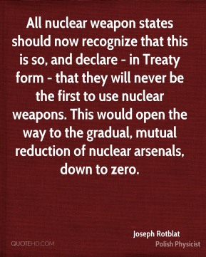All nuclear weapon states should now recognize that this is so, and declare - in Treaty form - that they will never be the first to use nuclear weapons. This would open the way to the gradual, mutual reduction of nuclear arsenals, down to zero.