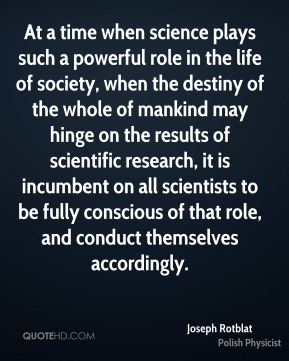 Joseph Rotblat - At a time when science plays such a powerful role in the life of society, when the destiny of the whole of mankind may hinge on the results of scientific research, it is incumbent on all scientists to be fully conscious of that role, and conduct themselves accordingly.