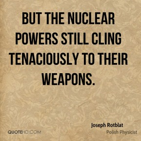 Joseph Rotblat - But the nuclear powers still cling tenaciously to their weapons.
