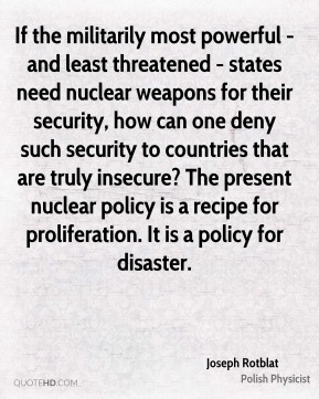 Joseph Rotblat - If the militarily most powerful - and least threatened - states need nuclear weapons for their security, how can one deny such security to countries that are truly insecure? The present nuclear policy is a recipe for proliferation. It is a policy for disaster.