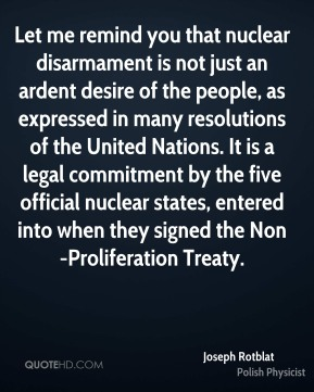 Joseph Rotblat - Let me remind you that nuclear disarmament is not just an ardent desire of the people, as expressed in many resolutions of the United Nations. It is a legal commitment by the five official nuclear states, entered into when they signed the Non-Proliferation Treaty.