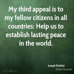 My third appeal is to my fellow citizens in all countries: Help us to establish lasting peace in the world.
