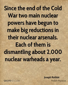 Joseph Rotblat - Since the end of the Cold War two main nuclear powers have begun to make big reductions in their nuclear arsenals. Each of them is dismantling about 2,000 nuclear warheads a year.