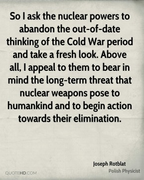 Joseph Rotblat - So I ask the nuclear powers to abandon the out-of-date thinking of the Cold War period and take a fresh look. Above all, I appeal to them to bear in mind the long-term threat that nuclear weapons pose to humankind and to begin action towards their elimination.