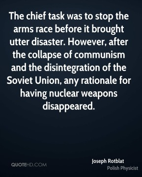 The chief task was to stop the arms race before it brought utter disaster. However, after the collapse of communism and the disintegration of the Soviet Union, any rationale for having nuclear weapons disappeared.