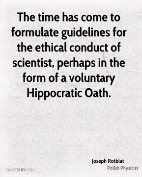 Joseph Rotblat - The time has come to formulate guidelines for the ethical conduct of scientist, perhaps in the form of a voluntary Hippocratic Oath.