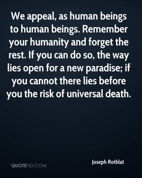 Joseph Rotblat  - We appeal, as human beings to human beings. Remember your humanity and forget the rest. If you can do so, the way lies open for a new paradise; if you cannot there lies before you the risk of universal death.