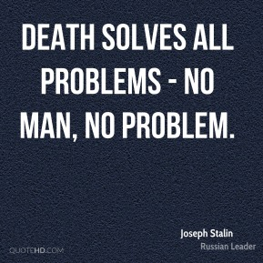Joseph Stalin - Death solves all problems - no man, no problem.