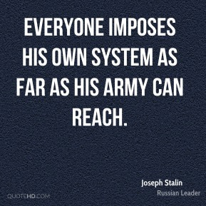 Everyone imposes his own system as far as his army can reach.
