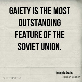Joseph Stalin - Gaiety is the most outstanding feature of the Soviet Union.