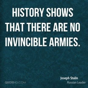 Joseph Stalin - History shows that there are no invincible armies.