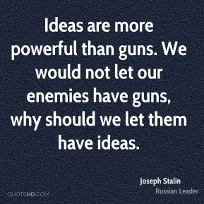 Joseph Stalin - Ideas are more powerful than guns. We would not let our enemies have guns, why should we let them have ideas.