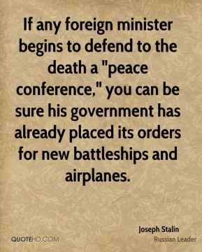 "Joseph Stalin - If any foreign minister begins to defend to the death a ""peace conference,"" you can be sure his government has already placed its orders for new battleships and airplanes."