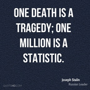 One death is a tragedy; one million is a statistic.