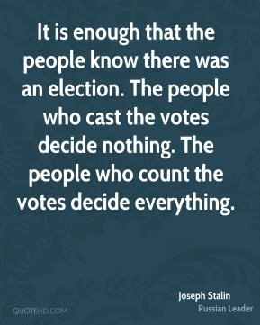 Joseph Stalin - It is enough that the people know there was an election. The people who cast the votes decide nothing. The people who count the votes decide everything.