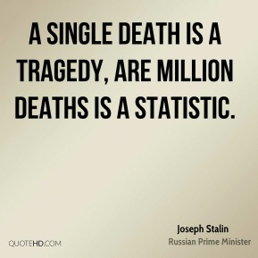 Joseph Stalin  - A single death is a tragedy, are million deaths is a statistic.
