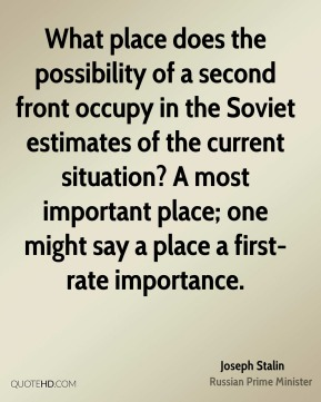 Joseph Stalin  - What place does the possibility of a second front occupy in the Soviet estimates of the current situation? A most important place; one might say a place a first-rate importance.