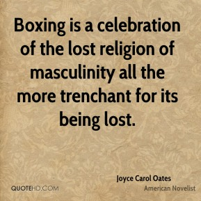 Joyce Carol Oates - Boxing is a celebration of the lost religion of masculinity all the more trenchant for its being lost.