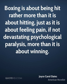 Joyce Carol Oates - Boxing is about being hit rather more than it is about hitting, just as it is about feeling pain, if not devastating psychological paralysis, more than it is about winning.