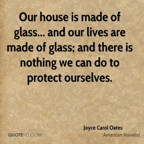 Joyce Carol Oates - Our house is made of glass... and our lives are made of glass; and there is nothing we can do to protect ourselves.